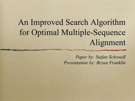 An Improved Search Algorithm for Optimal Multiple-Sequence Alignment Paper by: Stefan Schroedl Presentation by: Bryan Franklin.