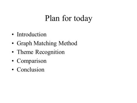 Plan for today Introduction Graph Matching Method Theme Recognition Comparison Conclusion.
