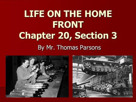 LIFE ON THE HOME FRONT Chapter 20, Section 3 By Mr. Thomas Parsons.