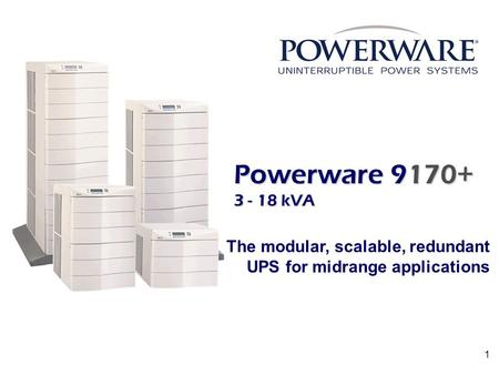 1 Powerware 9170+ 3 - 18 kVA The modular, scalable, redundant UPS for midrange applications.