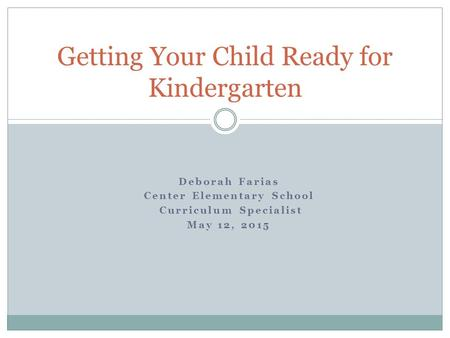 Deborah Farias Center Elementary School Curriculum Specialist May 12, 2015 Getting Your Child Ready for Kindergarten.