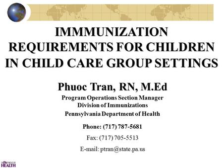 IMMMUNIZATION REQUIREMENTS FOR CHILDREN IN CHILD CARE GROUP SETTINGS Phuoc Tran, RN, M.Ed Program Operations Section Manager Division of Immunizations.