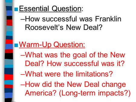 ■Essential Question ■Essential Question: –How successful was Franklin Roosevelt's New Deal? ■Warm-Up Question: –What was the goal of the New Deal? How.