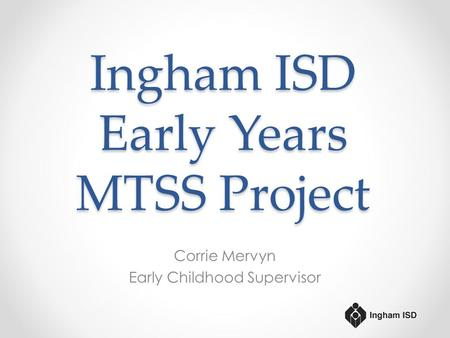 Ingham ISD Early Years MTSS Project Corrie Mervyn Early Childhood Supervisor.