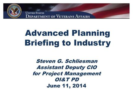 Advanced Planning Briefing to Industry Steven G. Schliesman Assistant Deputy CIO for Project Management OI&T PD June 11, 2014.