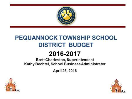 PEQUANNOCK TOWNSHIP SCHOOL DISTRICT BUDGET 2016-2017 Brett Charleston, Superintendent Kathy Bechtel, School Business Administrator April 25, 2016.