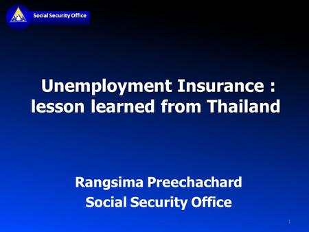 Social Security Office Unemployment Insurance : lesson learned from Thailand Unemployment Insurance : lesson learned from Thailand Rangsima Preechachard.