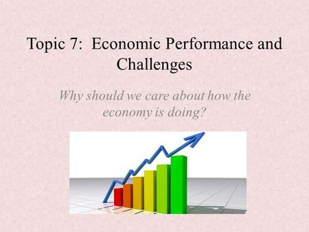 Topic 7: Economic Performance and Challenges Why should we care about how the economy is doing?
