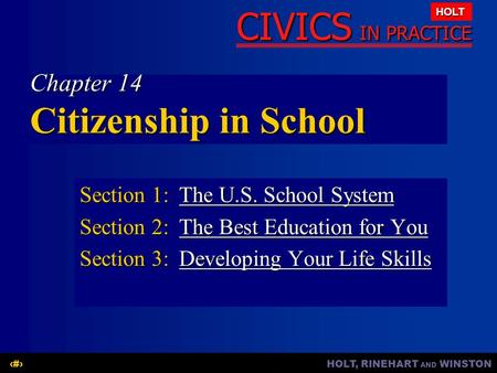 HOLT, RINEHART AND WINSTON1 CIVICS IN PRACTICE HOLT Chapter 14 Citizenship in School Section 1:The U.S. School System The U.S. School SystemThe U.S. School.