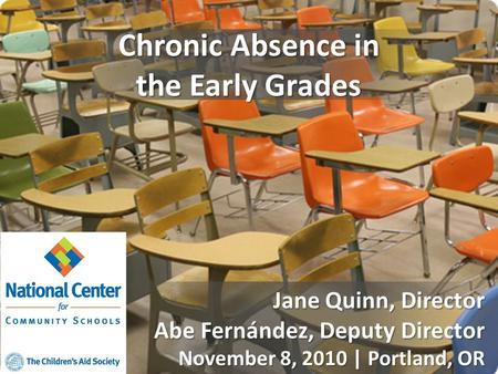 Chronic Absence in the Early Grades Jane Quinn, Director Abe Fernández, Deputy Director November 8, 2010 | Portland, OR.
