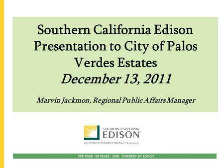 FOR OVER 100 YEARS…LIFE. POWERED BY EDISON. Southern California Edison Presentation to City of Palos Verdes Estates December 13, 2011 Marvin Jackmon, Regional.