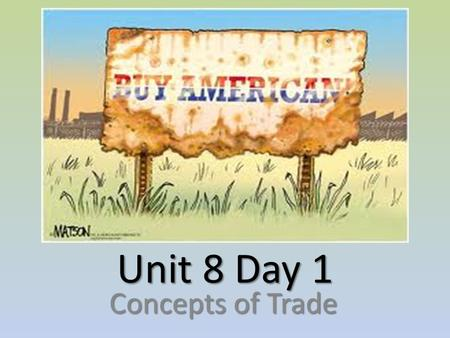 Unit 8 Day 1 Concepts of Trade. Trade Trade – the act of buying or selling goods and services. Trade – the act of buying or selling goods and services.