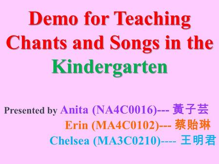 Demo for Teaching Chants and Songs in the Kindergarten Presented by Anita (NA4C0016)--- 黃子芸 Erin (MA4C0102)--- 蔡貽琳 Chelsea (MA3C0210)---- 王明君.