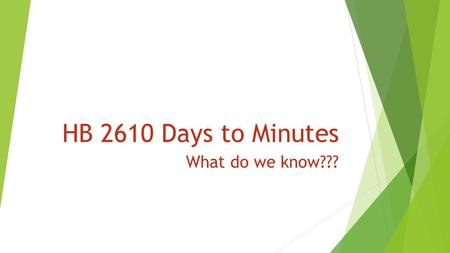HB 2610 Days to Minutes What do we know???. How does HB 2610 effect PEIMS reporting for 2015-2016?  HB 2610 Frequently Asked Questions #3: Although the.