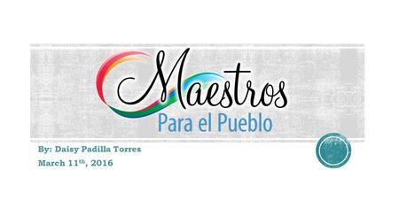 By: Daisy Padilla Torres March 11 th, 2016.  Maestros Para el Pueblo is a grow-your-own future teacher program that encourages and supports Burlington-Edison.