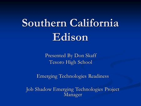 Southern California Edison Presented By Don Skaff Tesoro High School Emerging Technologies Readiness Job Shadow Emerging Technologies Project Manager.
