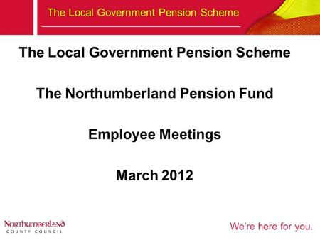 We're here for you. The Local Government Pension Scheme The Northumberland Pension Fund Employee Meetings March 2012.