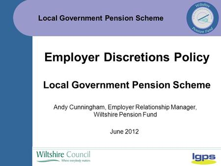 Local Government Pension Scheme June 2012 Employer Discretions Policy Local Government Pension Scheme Andy Cunningham, Employer Relationship Manager, Wiltshire.