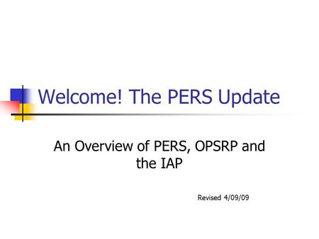 Welcome! The PERS Update An Overview of PERS, OPSRP and the IAP Revised 4/09/09.