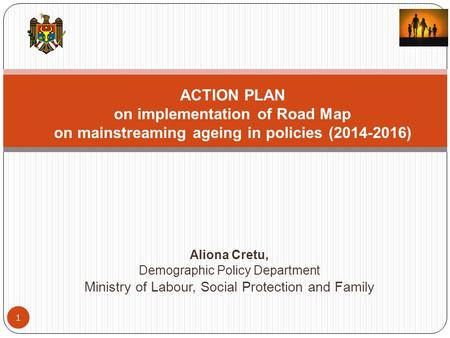 Aliona Cretu, Demographic Policy Department Ministry of Labour, Social Protection and Family 1 ACTION PLAN on implementation of Road Map on mainstreaming.