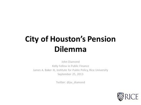 City of Houston's Pension Dilemma John Diamond Kelly Fellow in Public Finance James A. Baker III, Institute for Public Policy, Rice University September.