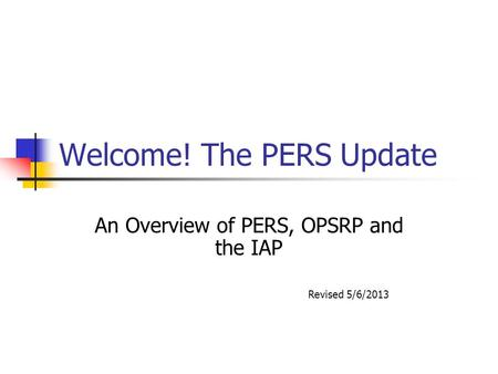 Welcome! The PERS Update An Overview of PERS, OPSRP and the IAP Revised 5/6/2013.
