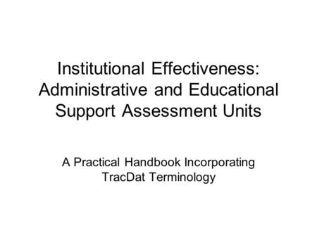 Institutional Effectiveness: Administrative and Educational Support Assessment Units A Practical Handbook Incorporating TracDat Terminology.