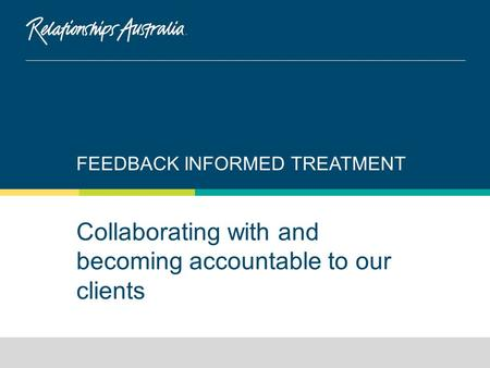 Collaborating with and becoming accountable to our clients FEEDBACK INFORMED TREATMENT.