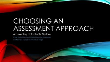 CHOOSING AN ASSESSMENT APPROACH An Inventory of Available Options Ursula Waln, Director of Student Learning Assessment Central New Mexico Community College.