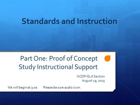 Part One: Proof of Concept Study Instructional Support NCDPI ELA Section August 19, 2015 Standards and Instruction We will begin at 3:00. Please be sure.