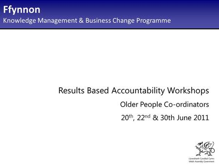 Results Based Accountability Workshops Older People Co-ordinators 20 th, 22 nd & 30th June 2011 Ffynnon Knowledge Management & Business Change Programme.