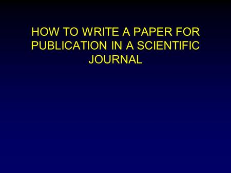 HOW TO WRITE A PAPER FOR PUBLICATION IN A SCIENTIFIC JOURNAL.