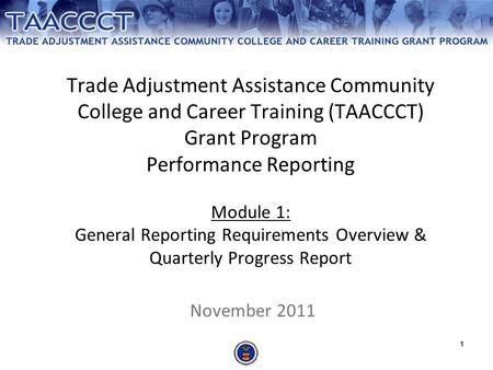 1 Trade Adjustment Assistance Community College and Career Training (TAACCCT) Grant Program Performance Reporting Module 1: General Reporting Requirements.