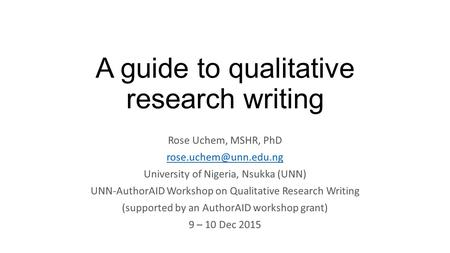 A guide to qualitative research writing Rose Uchem, MSHR, PhD University of Nigeria, Nsukka (UNN) UNN-AuthorAID Workshop on Qualitative.