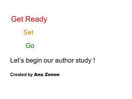 Get Ready Set Go Let's begin our author study ! Created by Ana Zenon.