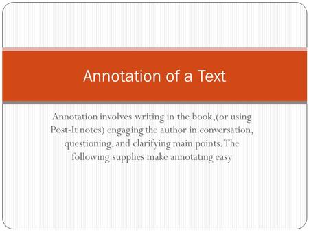 Annotation involves writing in the book,(or using Post-It notes) engaging the author in conversation, questioning, and clarifying main points. The following.