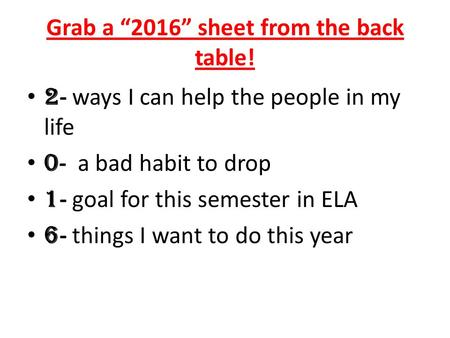 "Grab a ""2016"" sheet from the back table! 2 - ways I can help the people in my life 0 - a bad habit to drop 1 - goal for this semester in ELA 6 - things."