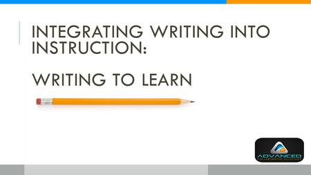 INTEGRATING WRITING INTO INSTRUCTION: WRITING TO LEARN.