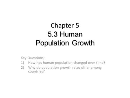 5.3 Human Population Growth Chapter 5 5.3 Human Population Growth Key Questions: 1)How has human population changed over time? 2)Why do population growth.