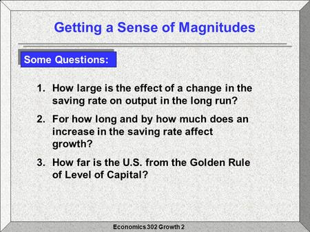 Economics 302 Growth 2 Getting a Sense of Magnitudes Some Questions: 1.How large is the effect of a change in the saving rate on output in the long run?