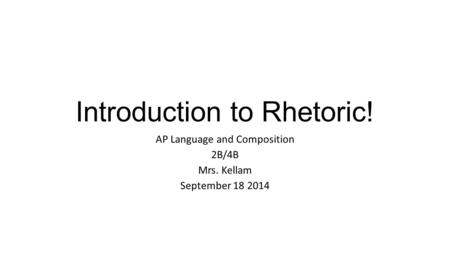 Introduction to Rhetoric! AP Language and Composition 2B/4B Mrs. Kellam September 18 2014.