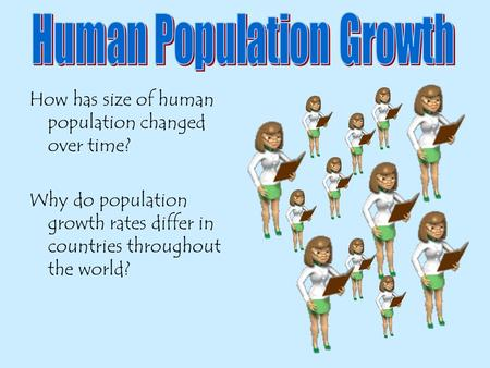 How has size of human population changed over time? Why do population growth rates differ in countries throughout the world?