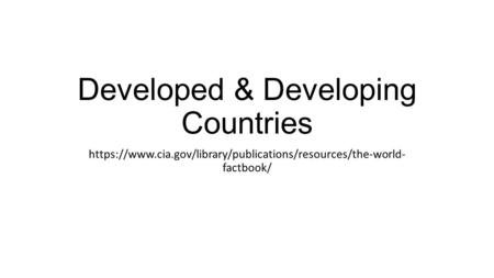 Developed & Developing Countries https://www.cia.gov/library/publications/resources/the-world- factbook/