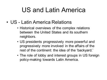 US and Latin America US - Latin America Relations Historical overviews of the complex relations between the United States and its southern neighbors. US.