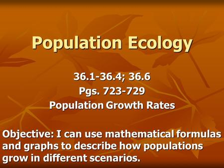 Population Ecology 36.1-36.4; 36.6 Pgs. 723-729 Population Growth Rates Objective: I can use mathematical formulas and graphs to describe how populations.