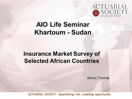 ACTUARIAL SOCIETY – Quantifying risk, enabling opportunity Insurance Market Survey of Selected African Countries Bertus Thomas AIO Life Seminar Khartoum.