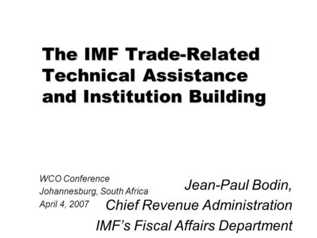 The IMF Trade-Related Technical Assistance and Institution Building Jean-Paul Bodin, Chief Revenue Administration IMF's Fiscal Affairs Department WCO Conference.
