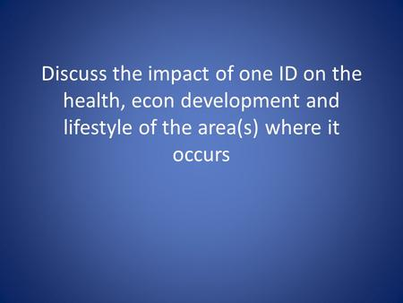 Discuss the impact of one ID on the health, econ development and lifestyle of the area(s) where it occurs.
