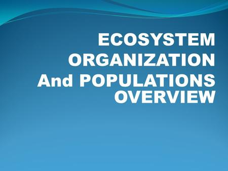 ECOSYSTEM ORGANIZATION And POPULATIONS OVERVIEW. Ecosystem Organization Population is the number of individuals of the same species in the same place.