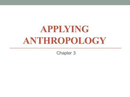 APPLYING ANTHROPOLOGY Chapter 3. Early Applied Anthropology Practical Anthropology Branislaw Malinowski Westernization Legitimizing colonialism World.